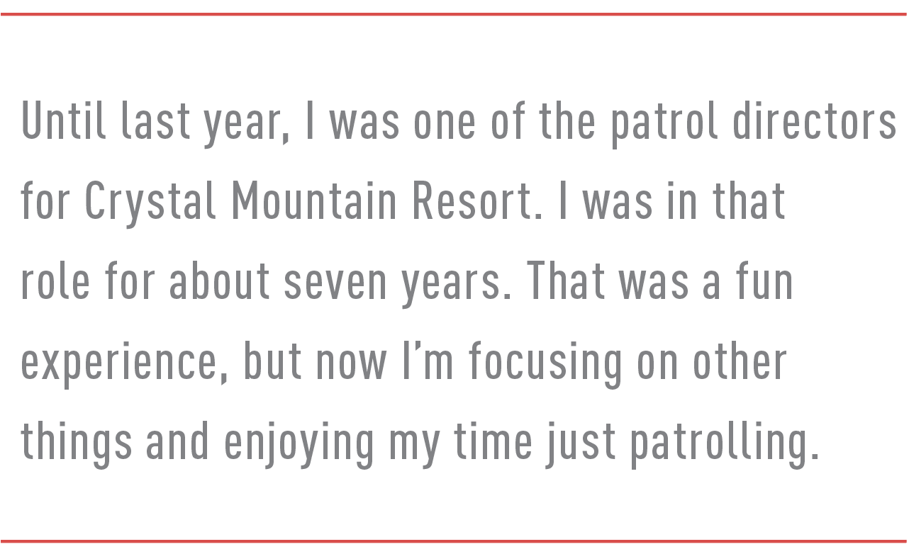 Until last year, I was one of the patrol directors for Crystal Mountain Resort. I was in that role for about seven years. That was a fun experience, but now I'm focusing on other things and enjoying my time just patrolling.