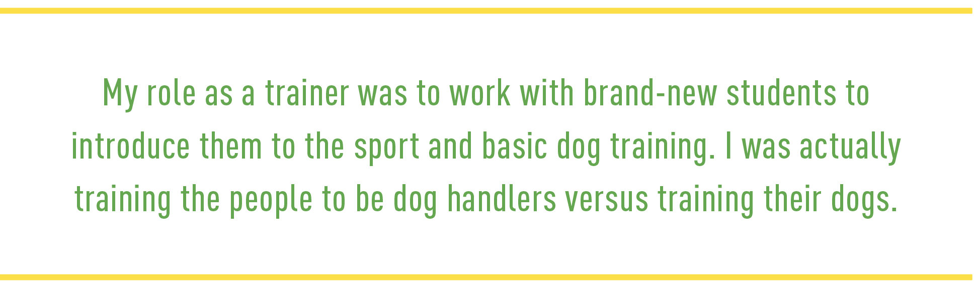 Quote: My role as a trainer was to work with brand-new students to introduce them to the sport and basic dog training. I was actually training the people to be dog handlers versus training their dogs.