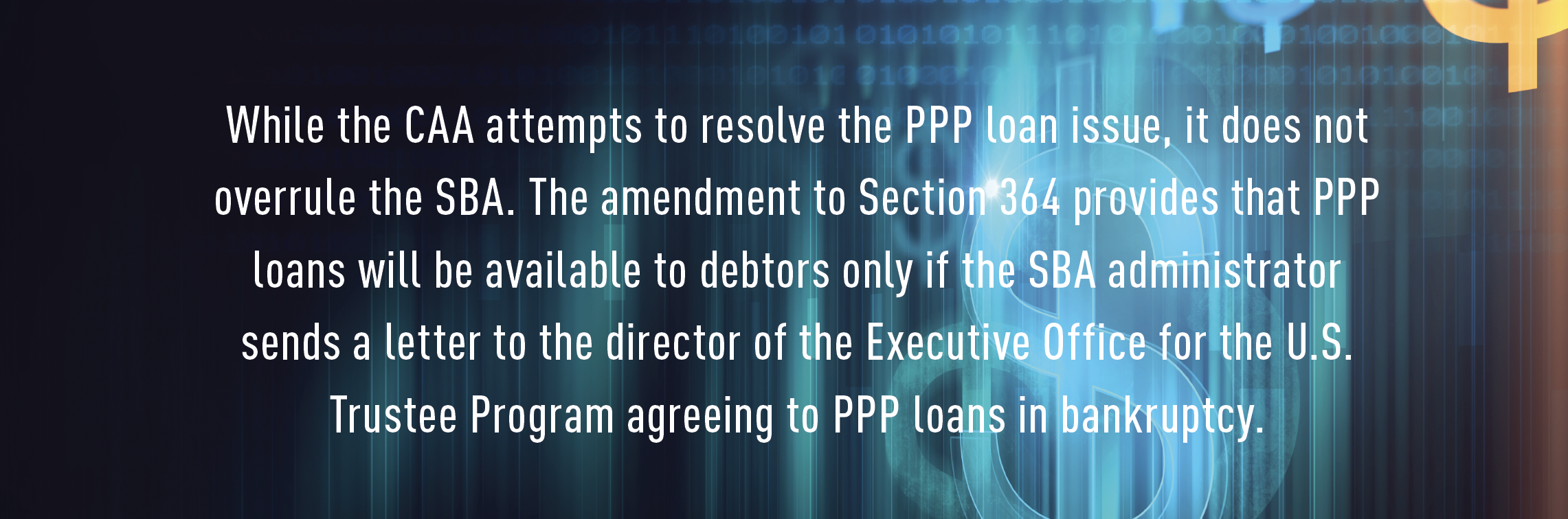 While the CAA attempts to resolve the PPP loan issue, it does not overrule the SBA. The amendment to Section 364 provides that PPP loans will be available to debtors only if the SBA administrator sends a letter to the director of the Executive Office for