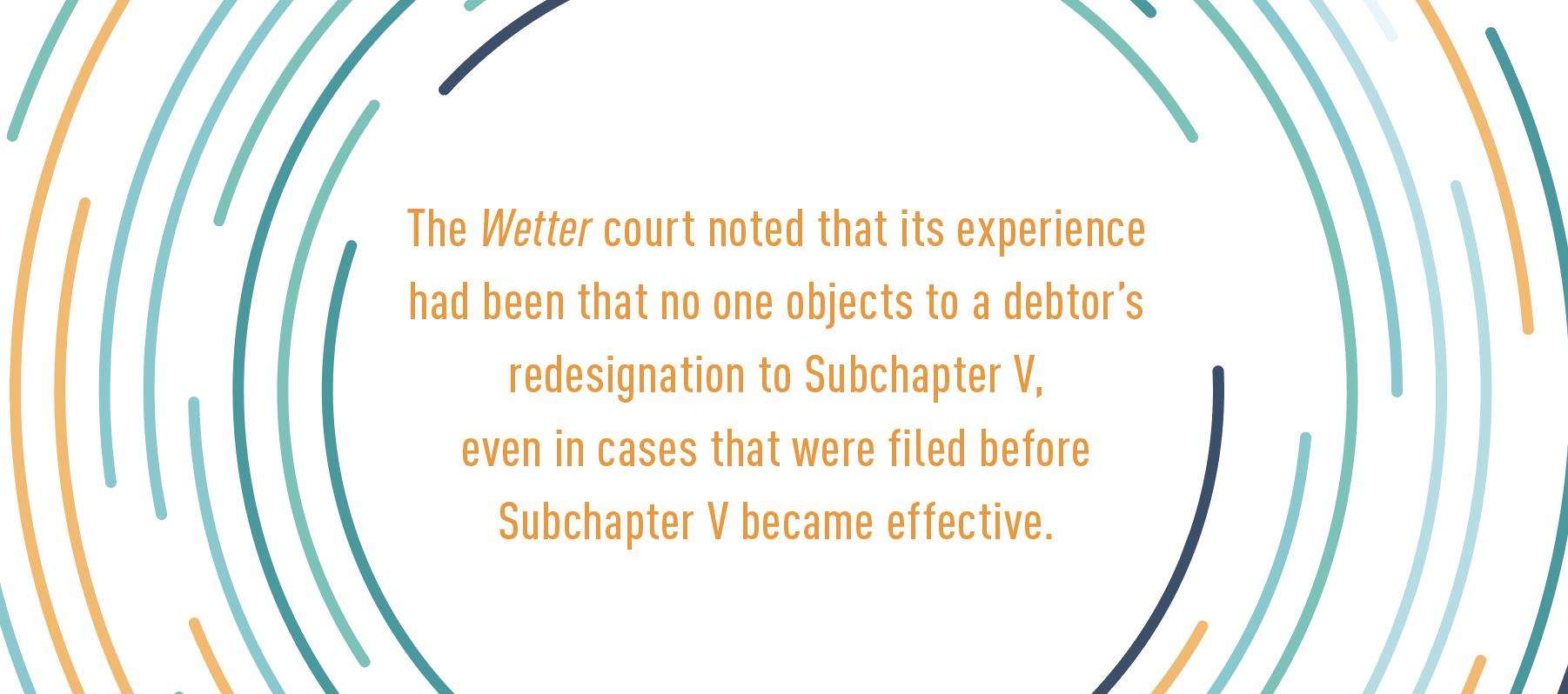 The Wetter court noted that its experience had been that no one objects to a debtor's redesignation to Subchapter V,  even in cases that were filed before Subchapter V became effective.