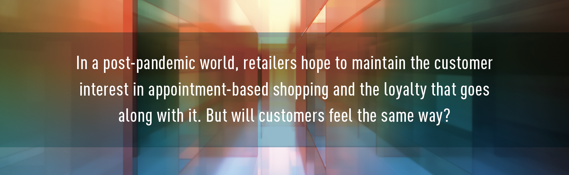 CallOut: In a post-pandemic world, retailers hope to maintain the customer interest in appointment-based shopping and the loyalty that goes along with it. But will customers feel the same way?