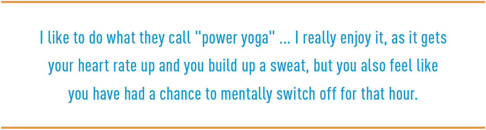 "I like to do what they call ""power yoga"" ... I really enjoy it, as it gets your heart rate up and you build up a sweat, but you also feel like you have had a chance to mentally switch off for that hour."